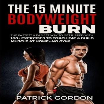 The 15 Minute Bodyweight Burn: 100+ Exercises to Torch Fat &